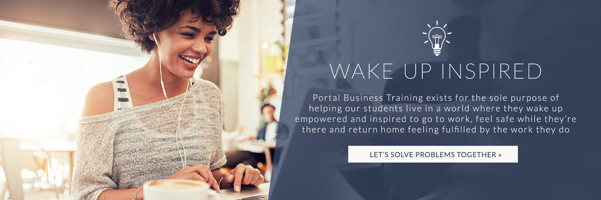 Portal Business Training exists for the sole purpose of helping students live in a world where they wake up empowered and inspired to go to work, feel safe while they're there and return home feeling fulfilled by the work they do - Click to learn more