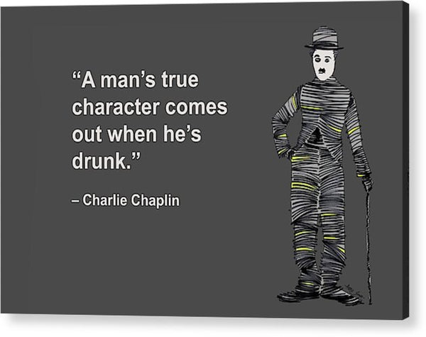 A Mans True Character Comes Out When Hes Drunk, Charlie Chaplin, Artist Singh - Acrylic Print