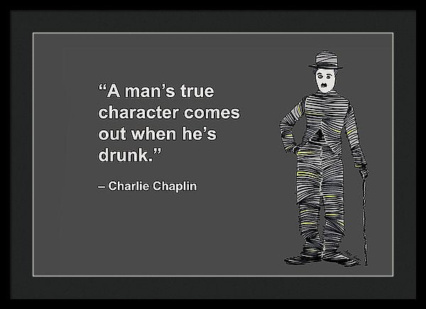 A Mans True Character Comes Out When Hes Drunk, Charlie Chaplin, Artist Singh - Framed Print