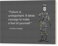 Failure Is Unimportant. It Takes Courage To Make A Fool Of Yourself, Charlie Chaplin, Artist Sing - Wood Print