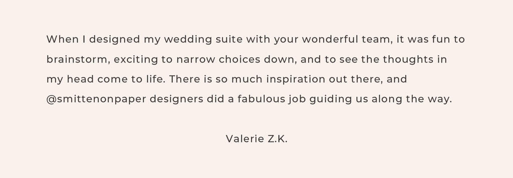 When I designed my wedding suite with your wonderful team, it was fun to brainstorm, exciting to narrow choices down, and to see the thoughts in my head come to life. There is so much inspiration out there, and @smittenonpaper designers did a fabulous job guiding us along the way.