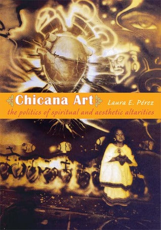 Chicana Art: The Politics of Spiritual and Aesthetic Altarities by Laura E. Pérez
