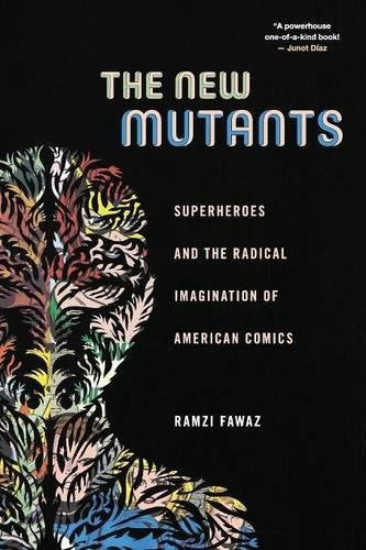 The New Mutants: Superheroes and the Radical Imagination of American Comics by Ramzi Fawaz