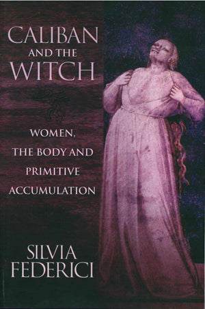 Caliban and the Witch: Women, the Body and Primitive Accumulation by Silvia Federici