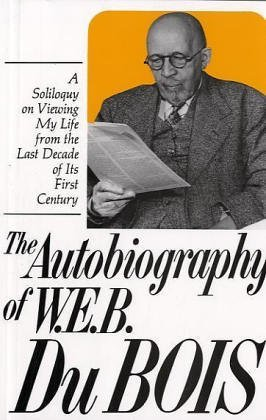 Autobiography of W.E.B. Dubois: A Soliloquy on Viewing My Life from the Last Decade of Its First Century
