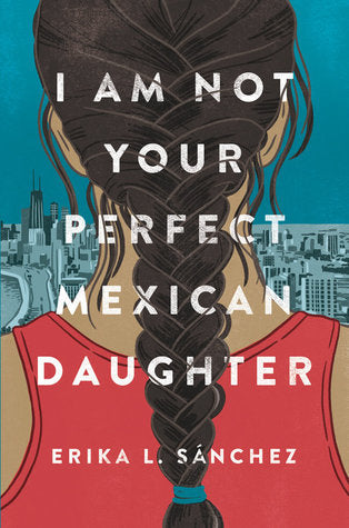 I Am Not Your Perfect Mexican Daughter by Erika Sánchez