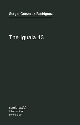 The Iguala 43: The Truth and Challenge of Mexico's Disappeared Students by Sergio González Rodríguez