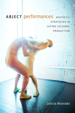 Abject Performances: Aesthetic Strategies in Latino Cultural Production by Leticia Alvarado