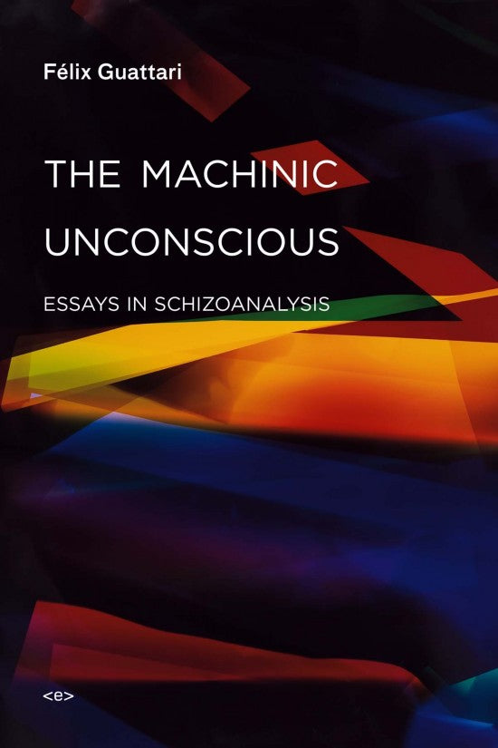 The Machinic Unconscious Essays in Schizoanalysis by Félix Guattari
