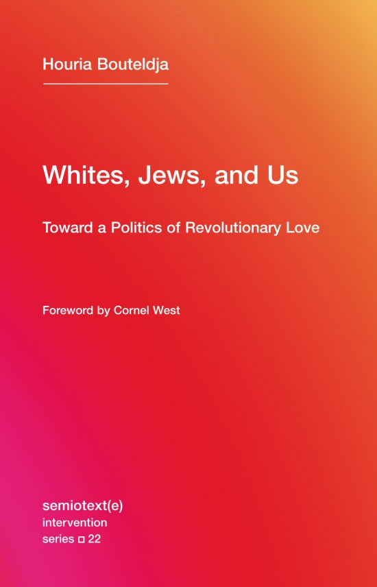 Whites, Jews, and Us: Toward a Politics of Revolutionary Love by Houria Bouteldja