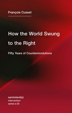 How the World Swung to the Right: Fifty Years of Counterrevolutions by François Cusset