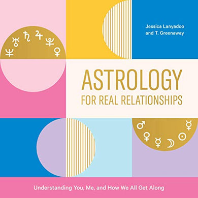 Astrology for Real Relationships: Understanding You, Me, and How We All Get Along by Jessica Lanyadoo and T. Greenaway