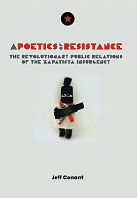 A Poetics of Resistance: The Revolutionary Public Relations of the Zapatista Insurgency by Jeff Conant