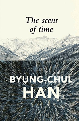 The Scent of Time: A Philosophical Essay on the Art of Lingering by Byung-Chul Han