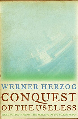 Conquest of the Useless: Reflections from the Making of Fitzcarraldo by Werner Herzog