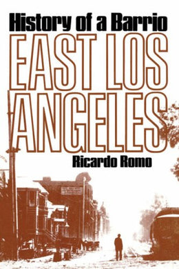 East Los Angeles: History of a Barrio By Ricardo Romo