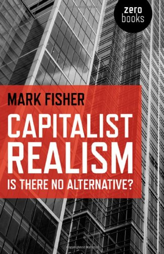 Capitalist Realism: Is There No Alternative? by Mark Fisher