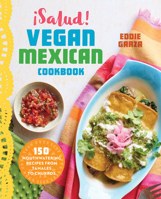 ¡Salud! Vegan Mexican Cookbook: 150 Mouthwatering Recipes from Tamales to Churros by Eddie Garza