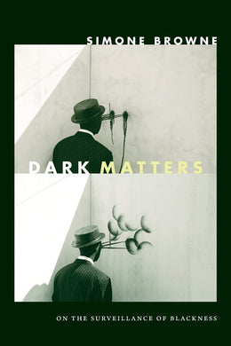 Dark Matters: On the Surveillance of Blackness by Simone Browne