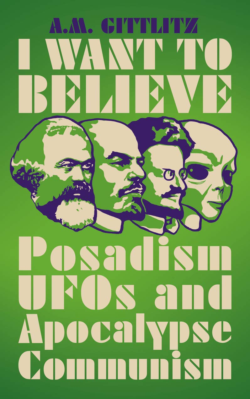 I Want to Believe: Posadism, UFOs and Apocalypse Communism by A.M. Gittlitz