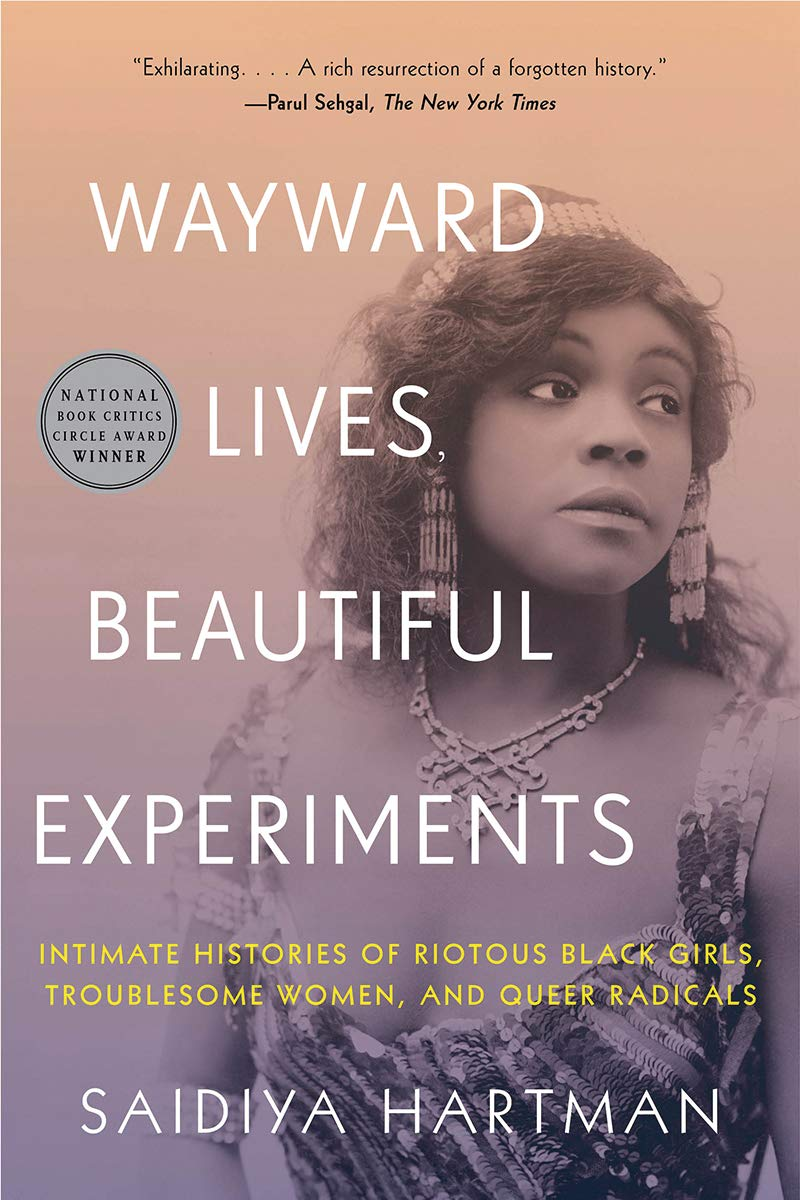 Wayward Lives, Beautiful Experiments: Intimate Histories of Riotous Black Girls, Troublesome Women, and Queer Radicals by Saidiya Hartman