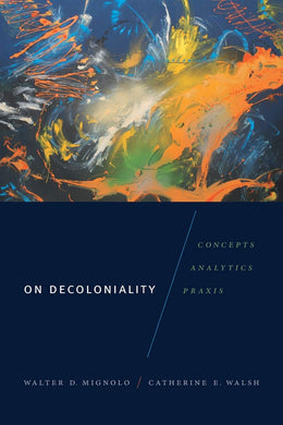 On Decoloniality: Concepts, Analytics, Praxis by Walter D. Mignolo, Catherine E. Walsh