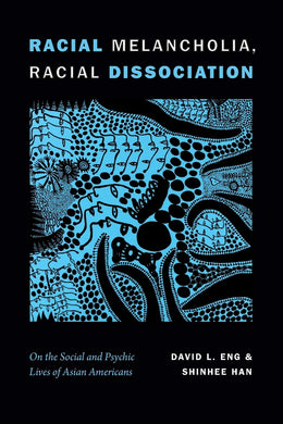 Racial Melancholia, Racial Dissociation: On the Social and Psychic Lives of Asian Americans by David L. Eng, Shinhee Han