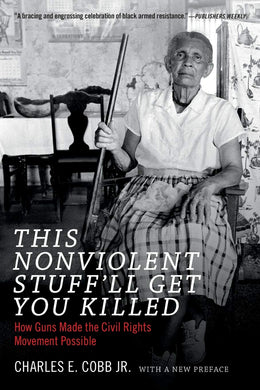 This Nonviolent Stuff'll Get You Killed: How Guns Made the Civil Rights Movement Possible by Charles E. Cobb Jr.