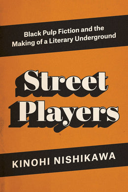 Street Players: Black Pulp Fiction and the Making of a Literary Underground by Kinohi Nishikawa