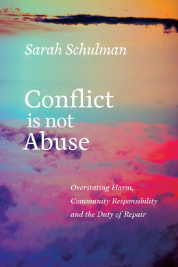 Conflict Is Not Abuse: Overstating Harm, Community Responsibility, and the Duty of Repair by Sarah Schulman