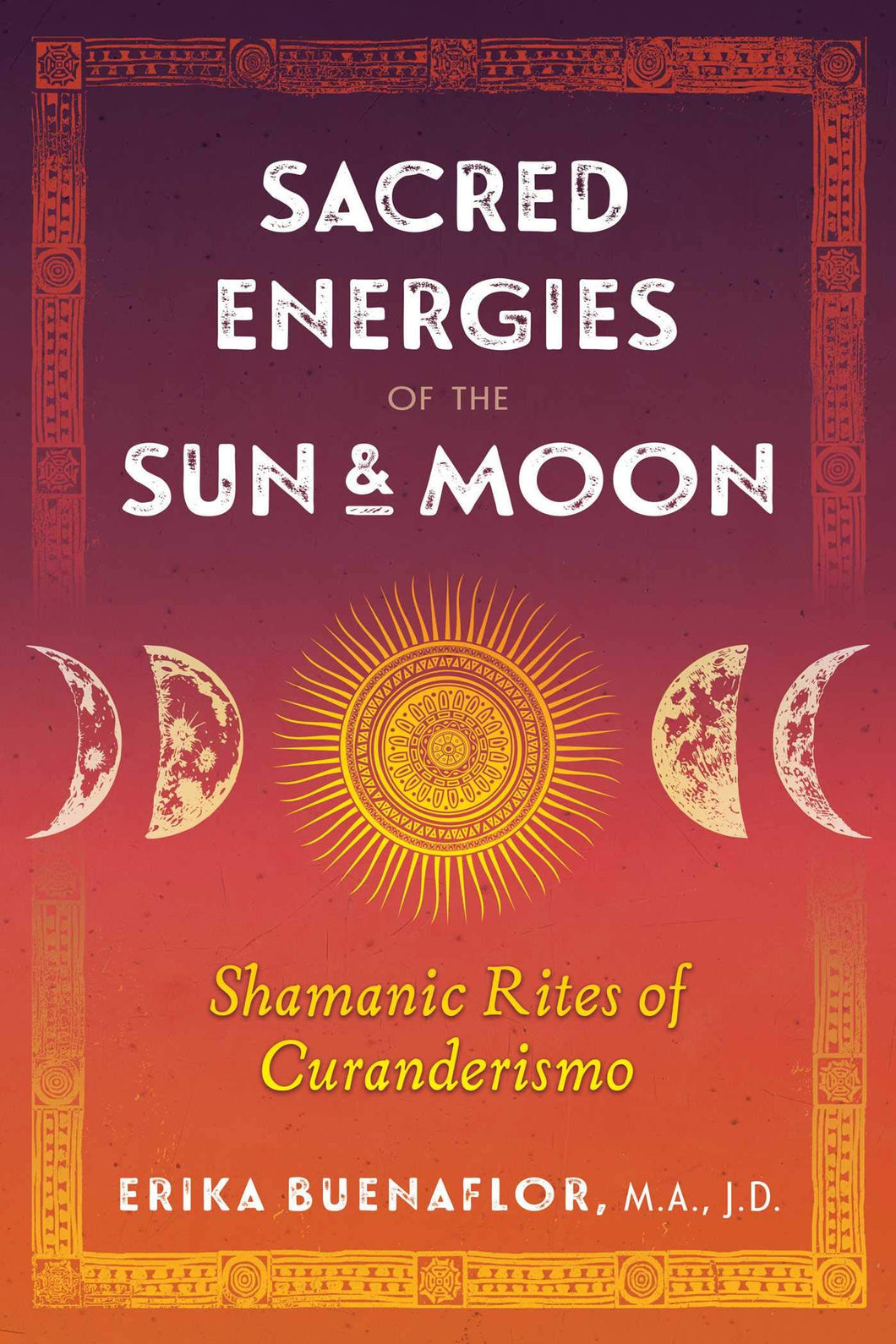 Sacred Energies of the Sun and Moon: Shamanic Rites of Curanderismo by Erika Buenaflor