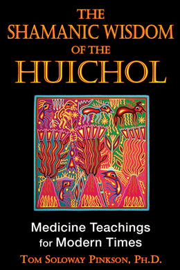 The Shamanic Wisdom of the Huichol: Medicine Teachings for Modern Times (2nd Edition) by Tom Soloway Pinkson