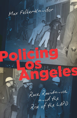 Policing Los Angeles: Race, Resistance, and the Rise of the LAPD by Max Felker-Kantor