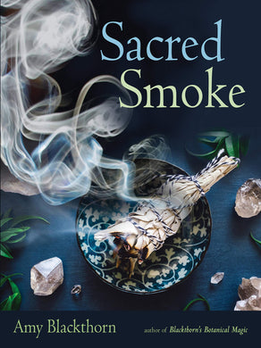 Sacred Smoke: Clear Away Negative Energies and Purify Body, Mind, and Spirit by Amy Blackthorn