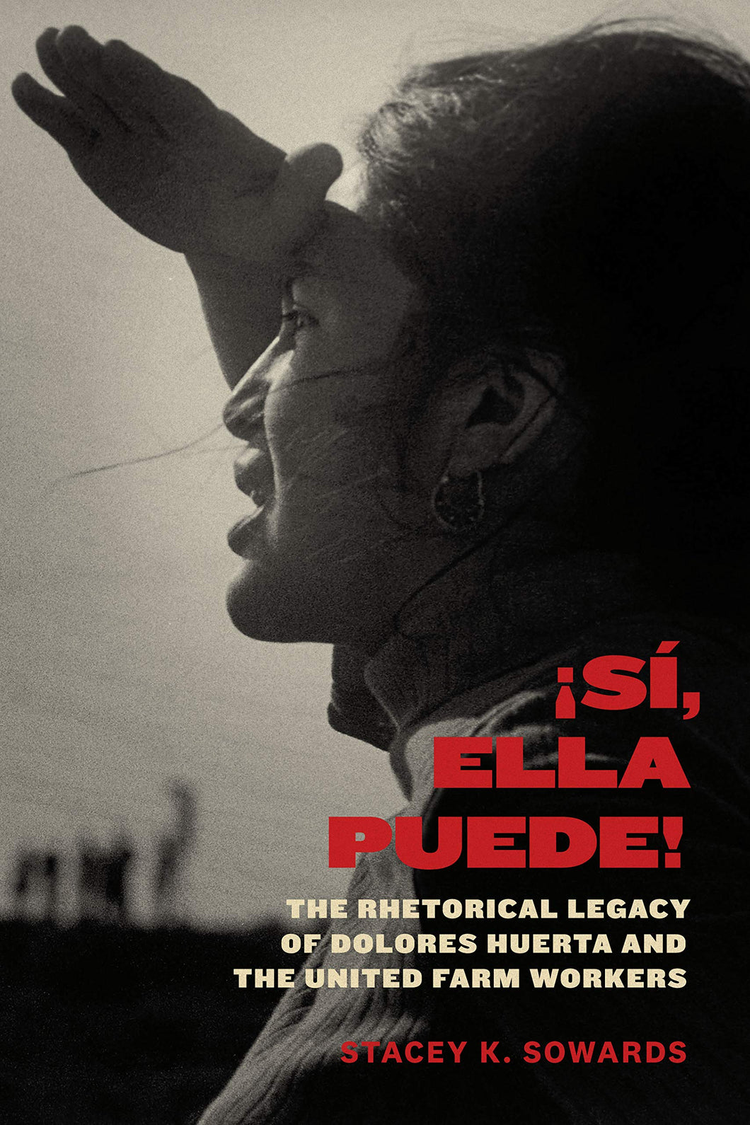 Sí, Ella Puede!: The Rhetorical Legacy of Dolores Huerta and the United Farm Workers by Stacey K. Sowards
