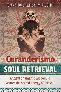 Curanderismo Soul Retrieval: Ancient Shamanic Wisdom to Restore the Sacred Energy of the Soul by Erika Buenaflor