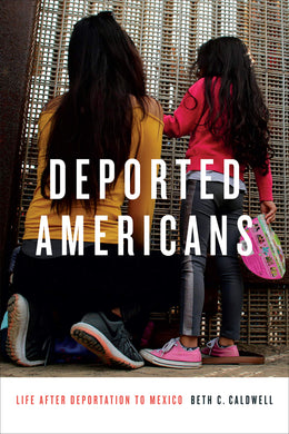 Deported Americans: Life after Deportation to Mexico by Beth C. Caldwell