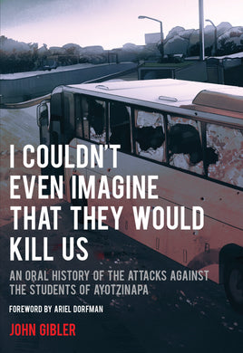 I Couldn't Even Imagine That They Would Kill Us: An Oral History of the Attacks Against the Students of Ayotzinapa by John Gibler