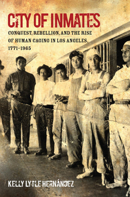 City of Inmates: Conquest, Rebellion, and the Rise of Human Caging in Los Angeles, 1771–1965 by Kelly Lytle Hernández