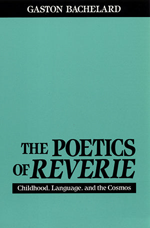 The Poetics of Reverie: Childhood, Language, and the Cosmos by Gaston Bachelard