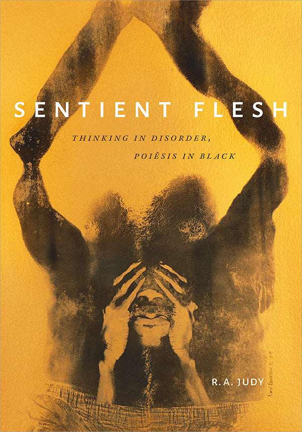 Sentient Flesh: Thinking in Disorder, Poiesis in Black by R. A. Judy
