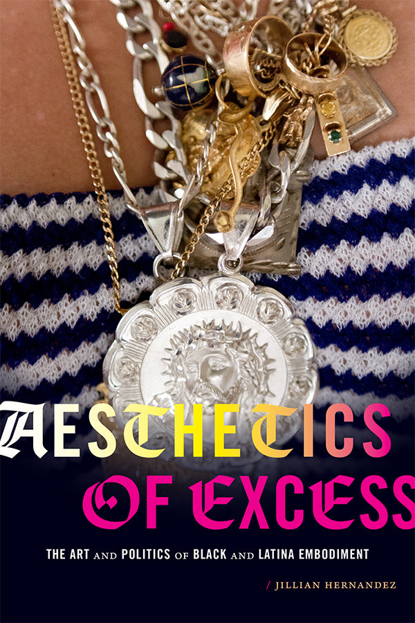Aesthetics of Excess: The Art and Politics of Black and Latina Embodiment by Jillian Hernandez