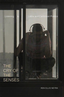 The Cry of the Senses: Listening to Latinx and Caribbean Poetics by Ren Ellis Neyra