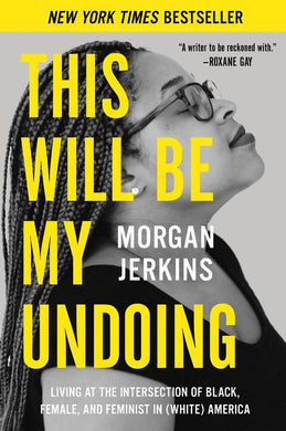 This Will Be My Undoing: Living at the Intersection of Black, Female, and Feminist in (White) America by Morgan Jerkins