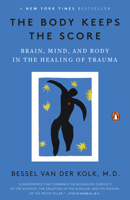 The Body Keeps the Score: Brain, Mind, and Body in the Healing of Trauma by Bessel van der Kolk, M.D.