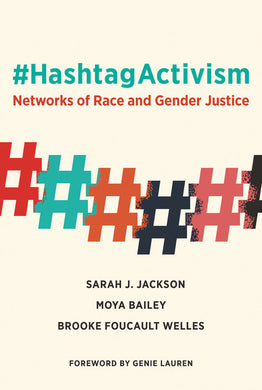 #HashtagActivism: Networks of Race and Gender Justice by Sarah J. Jackson, Moya Bailey and Brooke Foucault Welles