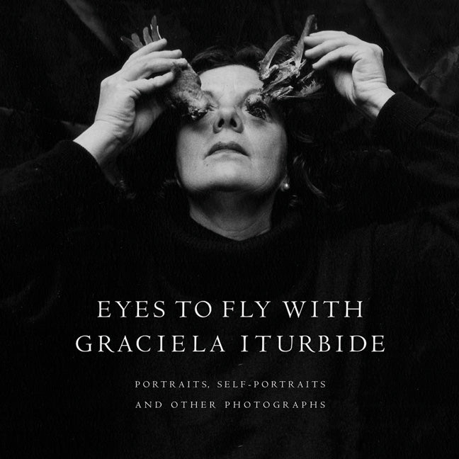 Eyes to Fly With: Portraits, Self-Portraits, and Other Photographs by Graciela Iturbide