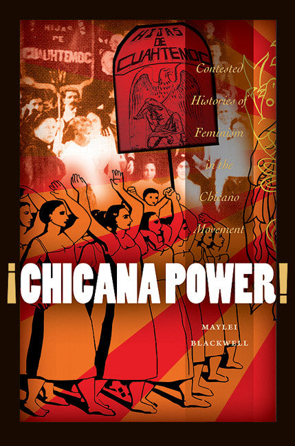 ¡Chicana Power!: Contested Histories of Feminism in the Chicano Movement By Maylei Blackwell