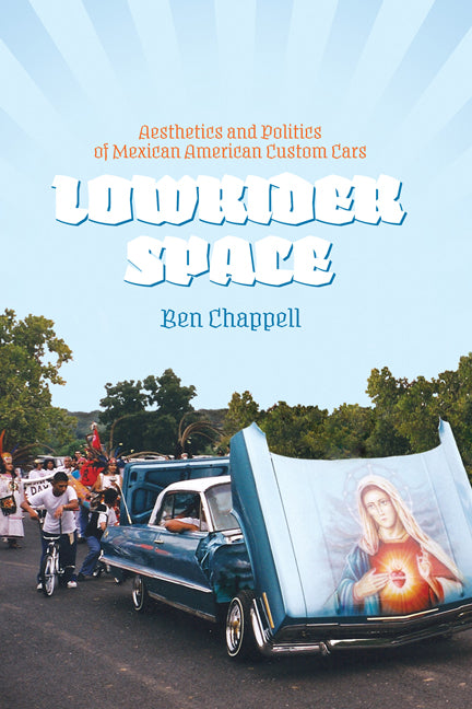 Lowrider Space: Aesthetics and Politics of Mexican American Custom Cars by Ben Chappell
