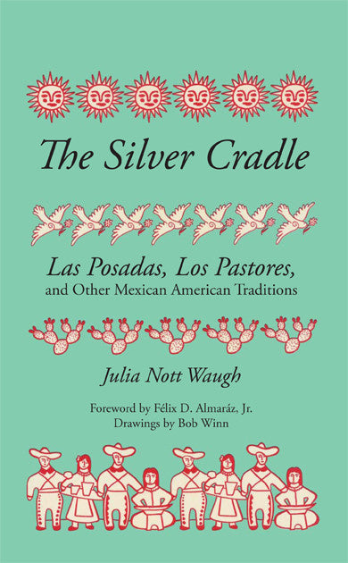 The Silver Cradle: Las Posadas, Los Pastores, and Other Mexican American Traditions By Julia Nott Waugh